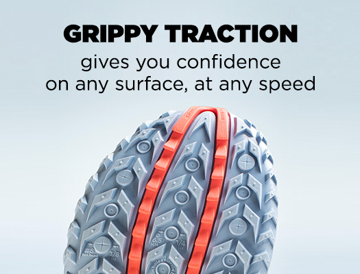 Grippy Traction gives you confidence on any surface, at any speed