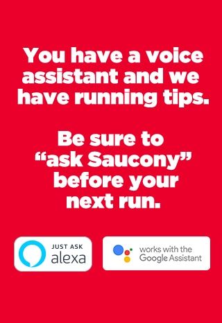 You have a running assistant and we have running tips. Be sure to 'ask Saucony' before your next run. Just ask Alexa. Works with the Google Assistant.