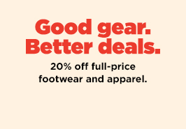 Good Gear. Better Deals. 20% off full price footwear and apparel.